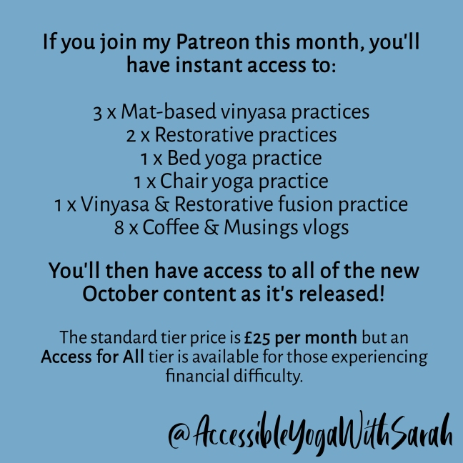 If you join my Patreon this month, you'll have instant access to: 3 x Mat-based vinyasa practices 2 x Restorative practices 1 x Bed yoga practice 1 x Chair yoga practice 1 x Vinyasa & Restorative fusion practice 8 x Coffee & Musings vlogs You'll then have access to all of the new October content as it's released! The standard tier price is £25 per month but an Access for All tier is available for those experiencing financial difficulty.
